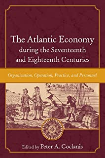 The Atlantic Economy during the Seventeenth and Eighteenth Centuries: Organization, Operation, Practice, and Personnel