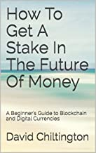 How To Get A Stake In The Future Of Money: A Beginner's Guide to Blockchain and Digital Currencies