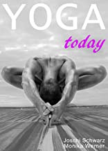 Yoga Today: Your Best Resource for an Introduction to Yoga, Everything You Need to Know Before Starting a Yoga Practice. (Yoga, Mindfulness, How to Yoga, ... Personal Growth, Spirituality Book 1)