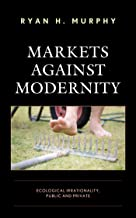 Markets against Modernity: Ecological Irrationality, Public and Private (Capitalist Thought: Studies in Philosophy, Politi...