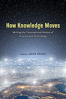How Knowledge Moves: Writing the Transnational History of Science and Technology
