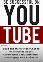Be Successful on YouTube: How to Build and Market Your Channel, Make Great Videos, Grow Views and Subscribers, and Engage Your Audience