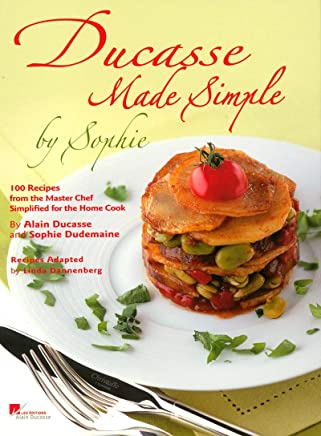 Ducasse Made Simple: 100 Recipes from the Master Chef, Simplified for the Home Cook