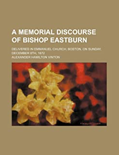 A Memorial Discourse of Bishop Eastburn; Delivered in Emmanuel Church, Boston, on Sunday, December 8th, 1872