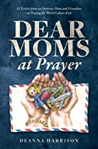 Dear Moms at Prayer: 52 letters from an overseas mom and grandma on praying for Third Culture Kids