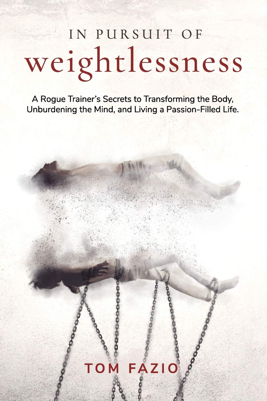 Image OfIn Pursuit Of Weightlessness: A Rogue Trainer's Secrets To Transforming The Body, Unburdening The Mind, And Living A Passi...