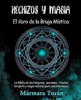 Hechizos y Magia. El Libro de la Bruja Mística: La biblia de los Conjuros, pociones, rituales, brujería y magia natural pa...