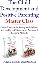 The Child Development and Positive Parenting Master Class: Proven Methods for Raising Well-Behaved and Intelligent Children, with Accelerated Learning Methods