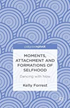 Moments, Attachment and Formations of Selfhood: Dancing with Now (Palgrave Pivot) (English Edition)