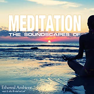 The Soundscapes Of Meditation: Ethereal Ambient Music To Relax The Mind And Soul
