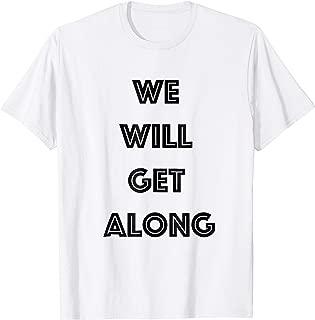 we will get along t shirt
