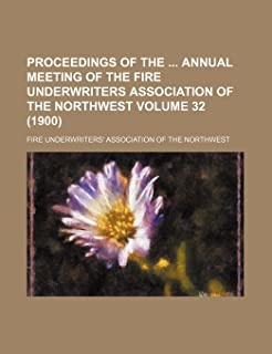 Proceedings of the Annual Meeting of the Fire Underwriters Association of the Northwest Volume 32 (1900)