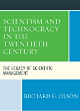 Scientism and Technocracy in the Twentieth Century: The Legacy of Scientific Management