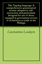 The Tagalog language: A comprehensive grammatical treatise adapted to self-instruction and particularly designed for use of those engaged in government service or in business or trade in the Philippi
