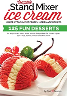 Complete Stand Mixer Ice Cream Maker Attachment Frozen Homemade Recipes: 125 Fun Desserts for Any 2 Quart Stand Mixer, Simple, Easy to Use for Frozen ... Gelato and Milkshakes (Ice Cream Indulgences)