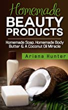 Homemade Beauty Products: Homemade Soap, Homemade Body Butter & a Coconut Oil Miracle (Coconut Cures, DIY Body Butter, Sav...
