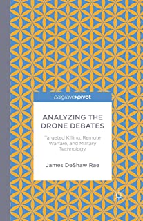 Analyzing the Drone Debates: Targeted Killing, Remote Warfare, and Military Technology (Palgrave Pivot)
