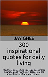 300 inspirational quotes for daily living: May these quotes help you to go deeper into the make-up of your being, deeper into the understanding of who you really are. (English Edition)