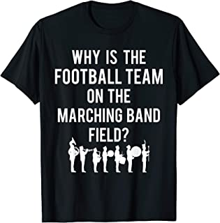 Why Is The Football Team On The Band Field Funny Marching T-Shirt
