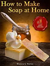 How to Make Soap at Home: The Simple Soap Making Guide for Beginners! Discover How to Easily Make Gorgeous Looking & Beautifully Scented Homemade Soap from Scratch!