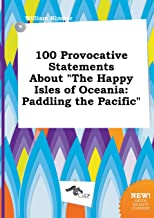 100 Provocative Statements about the Happy Isles of Oceania: Paddling the Pacific