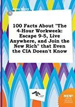 100 Facts about the 4-Hour Workweek: Escape 9-5, Live Anywhere, and Join the New Rich That Even the CIA Doesn't Know