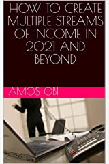 HOW TO CREATE MULTIPLE STREAMS OF INCOME IN 2021 AND BEYOND Kindle Edition