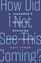 How Did I Not See This Coming?: A Manager's Guide to Avoiding Total Disaster