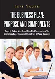 The Business Plan: Purpose And Components: Ways To Define Your Road Map That Summarizes The Operational And Financial Objectives Of Your Business