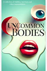 UnCommon Bodies: A Collection of Oddities, Survivors, and Other Impossibilities (UnCommon Anthologies Book 1) Kindle Edition