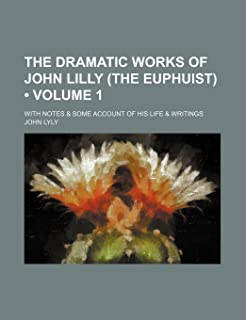 The Dramatic Works of John Lilly (the Euphuist) (Volume 1); With Notes & Some Account of His Life & Writings