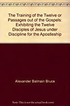 The Training of the Twelve or Passages out of the Gospels: Exhibiting the Twelve Disciples of Jesus under Discipline for the Apostleship
