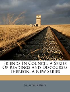 Friends in Council: A Series of Readings and Discourses Thereon. a New Series