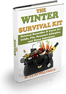 The Winter Survival Kit: Natural Remedies & Cures for Colds, Flu, Seasonal Allergies and Sinus Infections (Organic Cures, ...