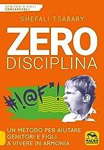 Zero disciplina. Un metodo per aiutare genitori e figli a vivere in armonia
