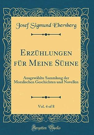Erzühlungen für Meine Sühne, Vol. 4 of 8: Ausgewählte Sammlung der Moralischen Geschichten und Novellen (Classic Reprint)