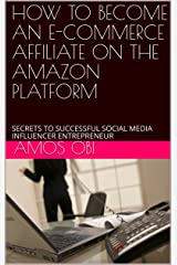 HOW TO BECOME AN E-COMMERCE AFFILIATE ON THE AMAZON PLATFORM: SECRETS TO SUCCESSFUL SOCIAL MEDIA INFLUENCER ENTREPRENEUR Kindle Edition
