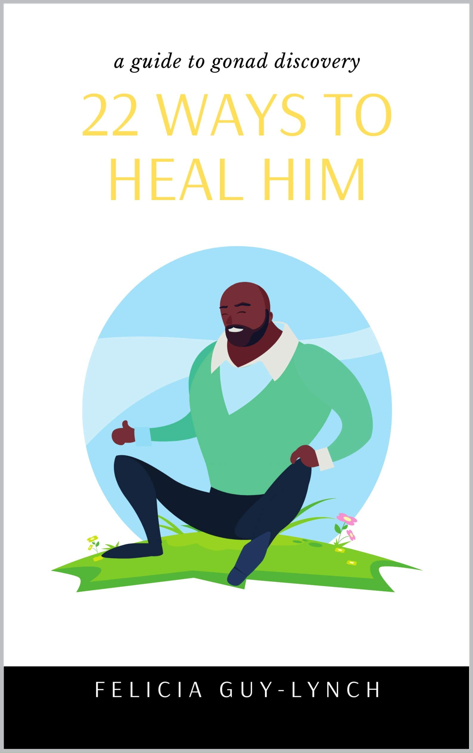 22 Ways To Heal Him: A Guide To Gonad Discovery