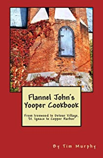 Flannel John's Yooper Cookbook: From Ironwood to Detour Village, St. Ignace to Copper Harbor