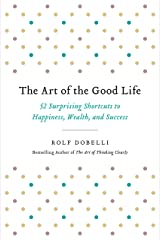 The Art of the Good Life: 52 Surprising Shortcuts to Happiness, Wealth, and Success (English Edition) eBook Kindle
