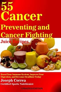 55 Cancer Preventing and Cancer Fighting Juice Recipes: Boost Your Immune System, Improve Your Digestion, and Become Healt...