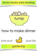 How to Make Dinner - Turnips, Gardening: Ducky Booky Early Reading (The Journey of Food Book 206)