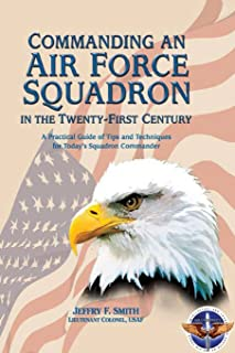 Commanding an Air Force Squadron in the Twenty-First Century: A Practical Guide of Tips and Techniques for Today's Squadro...