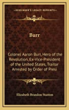 Burr: Colonel Aaron Burr, Hero of the Revolution, Ex-Vice-President of the United States, Traitor Arrested by Order of Presi