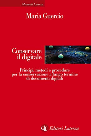 Conservare il digitale: Principi, metodi e procedure per la conservazione a lungo termine di documenti digitali (Manuali Laterza Vol. 338)