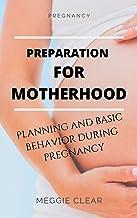 PREGNANCY: PREPARATION FOR MOTHERHOOD: PLANNING AND BASIC BEHAVIOR DURING PREGNANCY (English Edition)