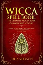 Wicca Spell Book: The Ultimate Wiccan Book on Magic and Witches: A Guide to Witchcraft, Wicca and Magic in the New Age with a Divinity Code (New Age and Divination Book)