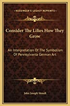 Consider The Lilies How They Grow: An Interpretation Of The Symbolism Of Pennsylvania German Art