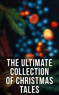 The Ultimate Collection of Christmas Tales: 250+ Short Stories, Fairytales and Holiday Myths & Legends