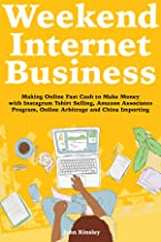 Weekend Internet Business: Making Online Fast Cash to Make Money with Instagram Tshirt Selling, Amazon Associates Program, Online Arbitrage and China Importing